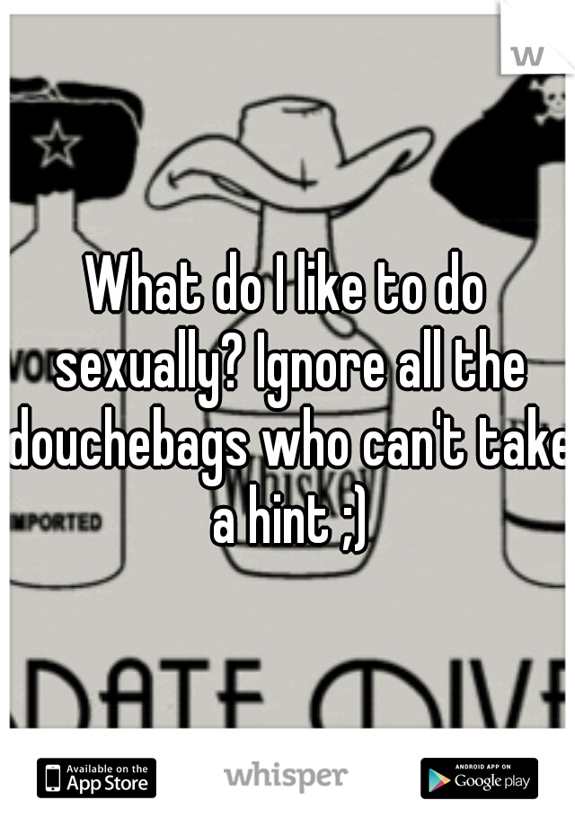 What do I like to do sexually? Ignore all the douchebags who can't take a hint ;)