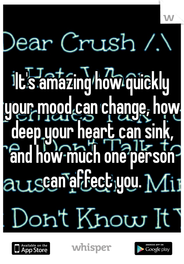 It's amazing how quickly your mood can change, how deep your heart can sink, and how much one person can affect you.
