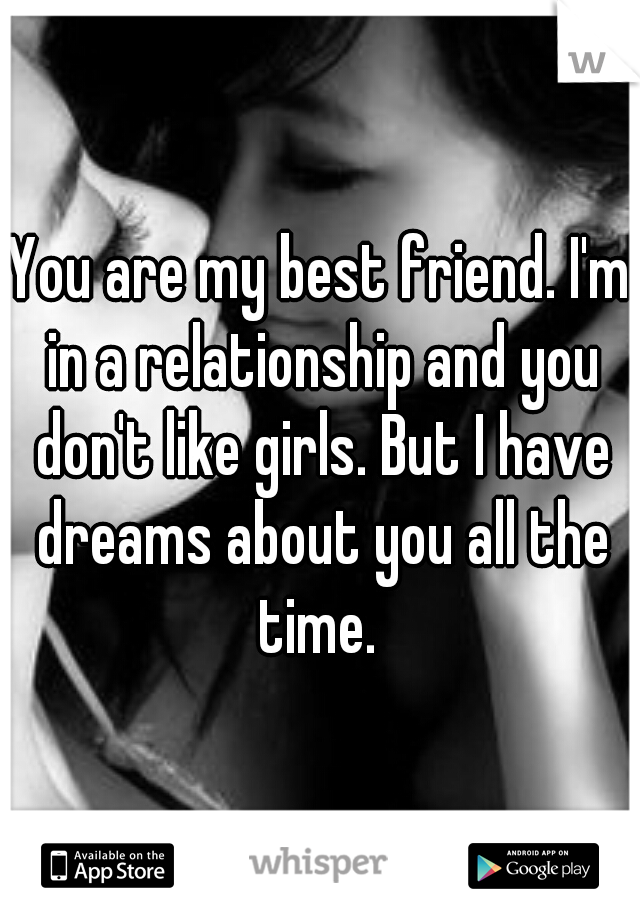 You are my best friend. I'm in a relationship and you don't like girls. But I have dreams about you all the time.