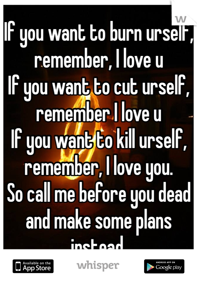If you want to burn urself, remember, I love u If you want to cut urself, remember I love u If you want to kill urself, remember, I love you.  So call me before you dead and make some plans instead.