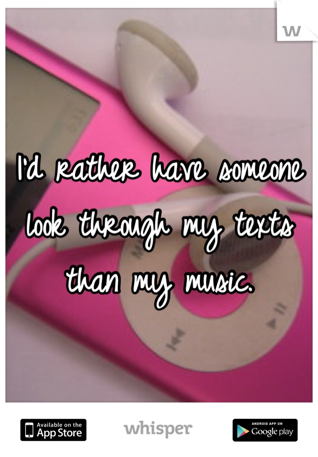 I'd rather have someone look through my texts than my music.