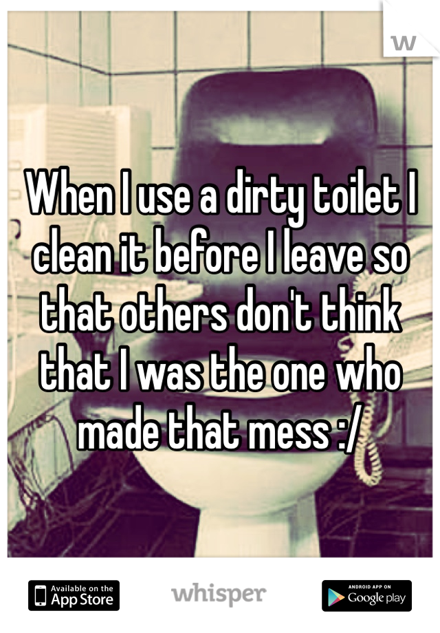 When I use a dirty toilet I clean it before I leave so that others don't think that I was the one who made that mess :/
