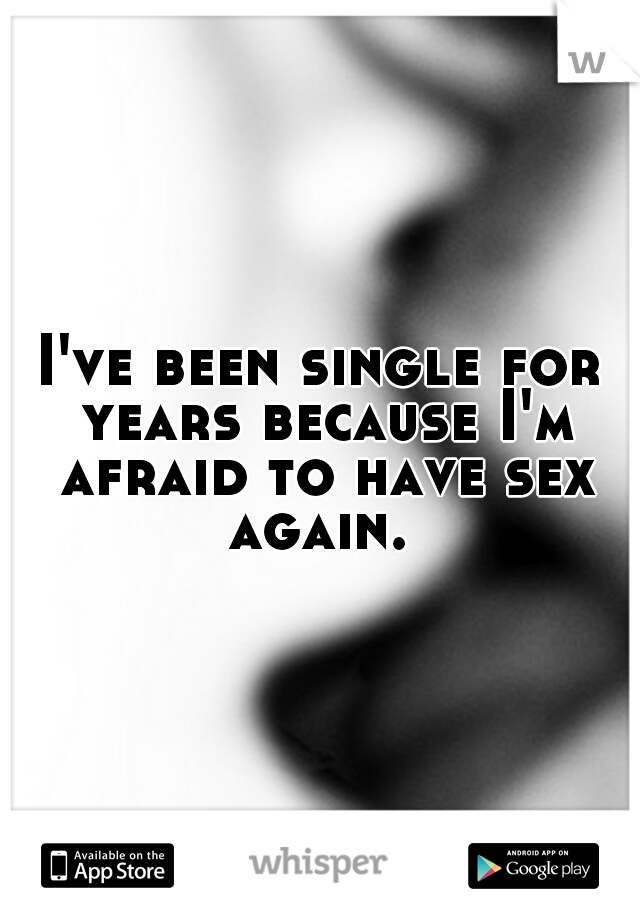 I've been single for years because I'm afraid to have sex again.