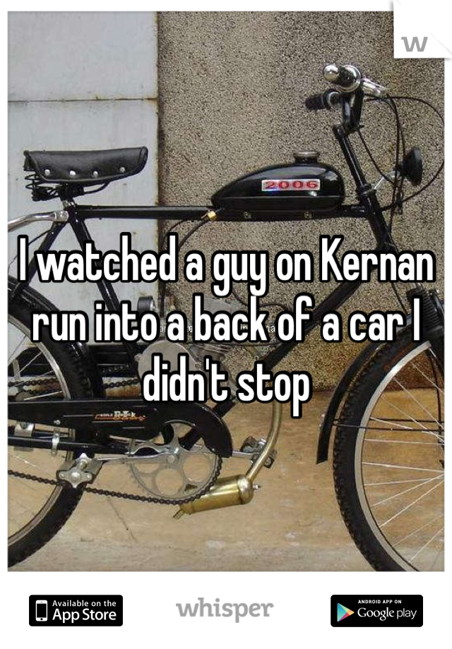 I watched a guy on Kernan run into a back of a car I didn't stop