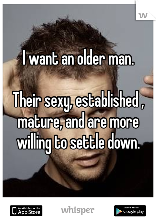 I want an older man.   Their sexy, established , mature, and are more willing to settle down.
