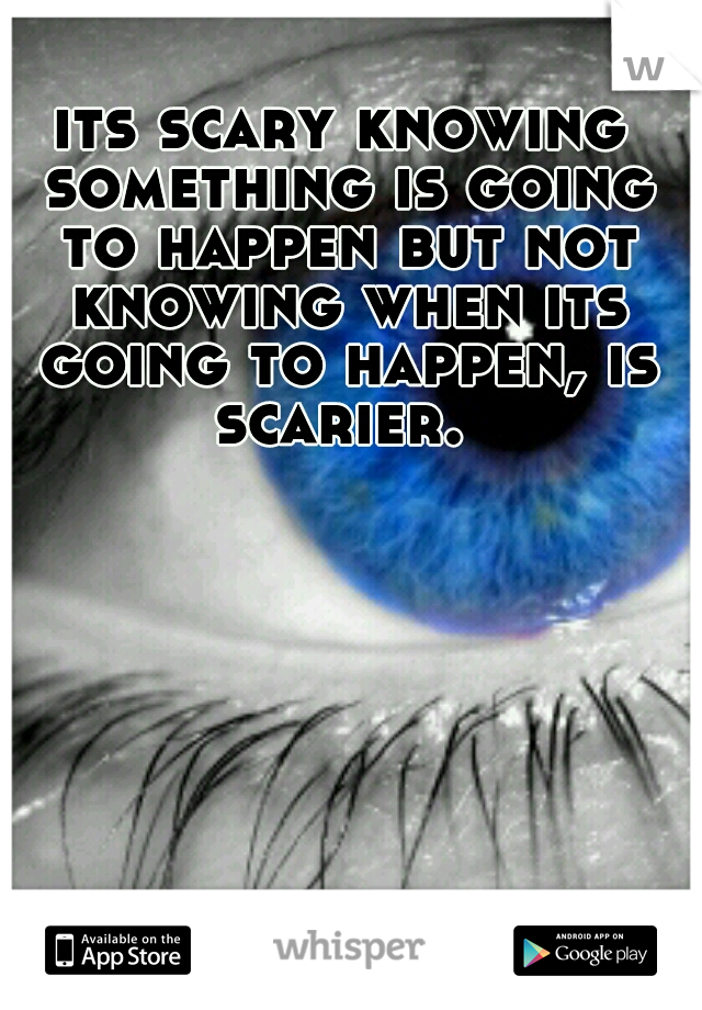 its scary knowing something is going to happen but not knowing when its going to happen, is scarier.