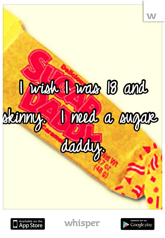 I wish I was 18 and skinny.  I need a sugar daddy.