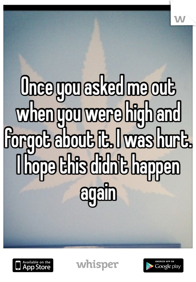Once you asked me out when you were high and forgot about it. I was hurt. I hope this didn't happen again