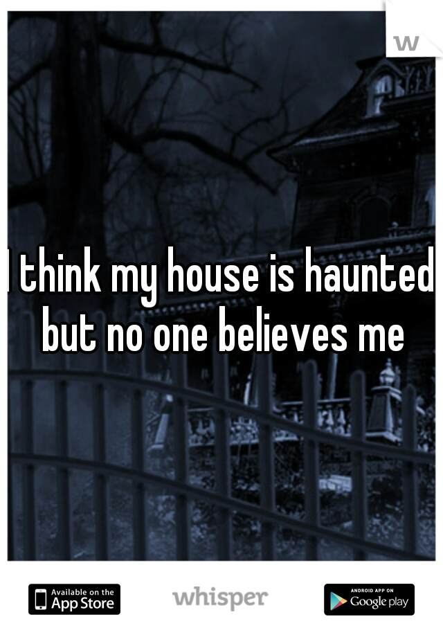 I think my house is haunted but no one believes me