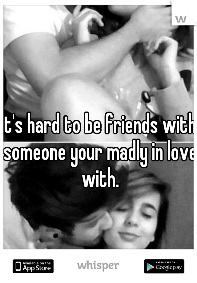 It's hard to be friends with someone your madly in love with.