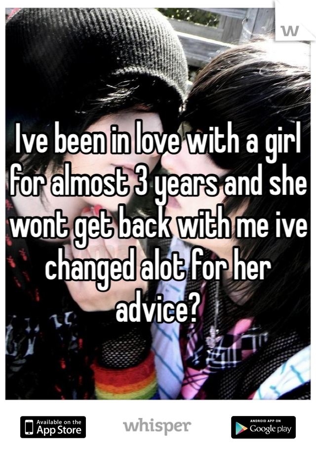 Ive been in love with a girl for almost 3 years and she wont get back with me ive changed alot for her advice?