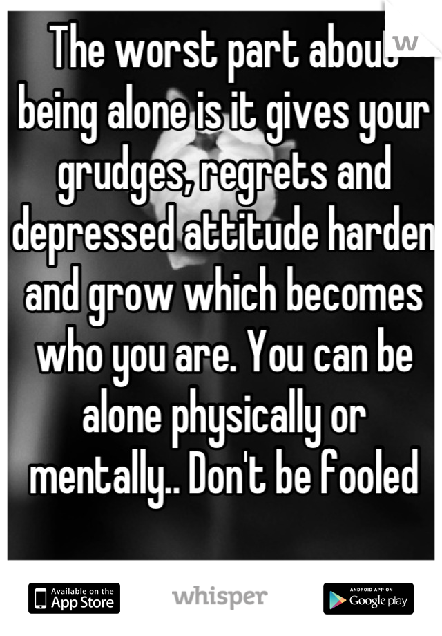 The worst part about being alone is it gives your grudges, regrets and depressed attitude harden and grow which becomes who you are. You can be alone physically or mentally.. Don't be fooled
