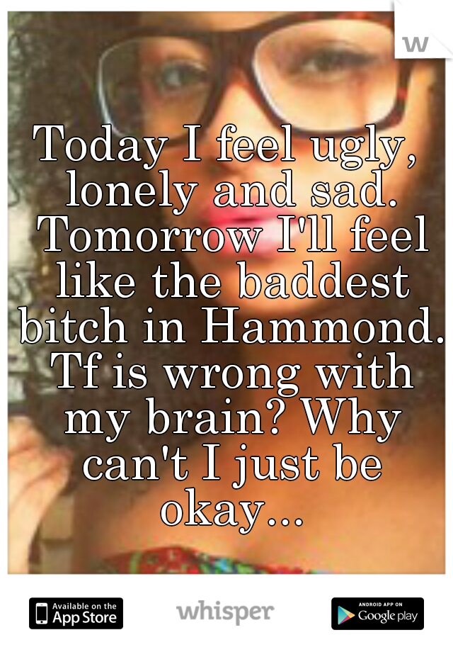 Today I feel ugly, lonely and sad. Tomorrow I'll feel like the baddest bitch in Hammond. Tf is wrong with my brain? Why can't I just be okay...