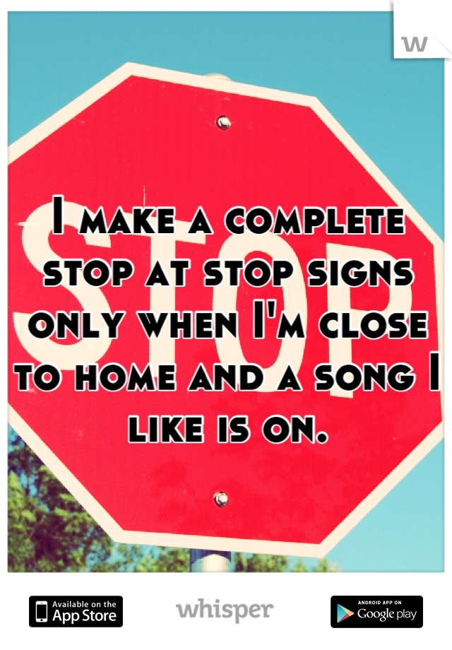I make a complete stop at stop signs only when I'm close to home and a song I like is on.