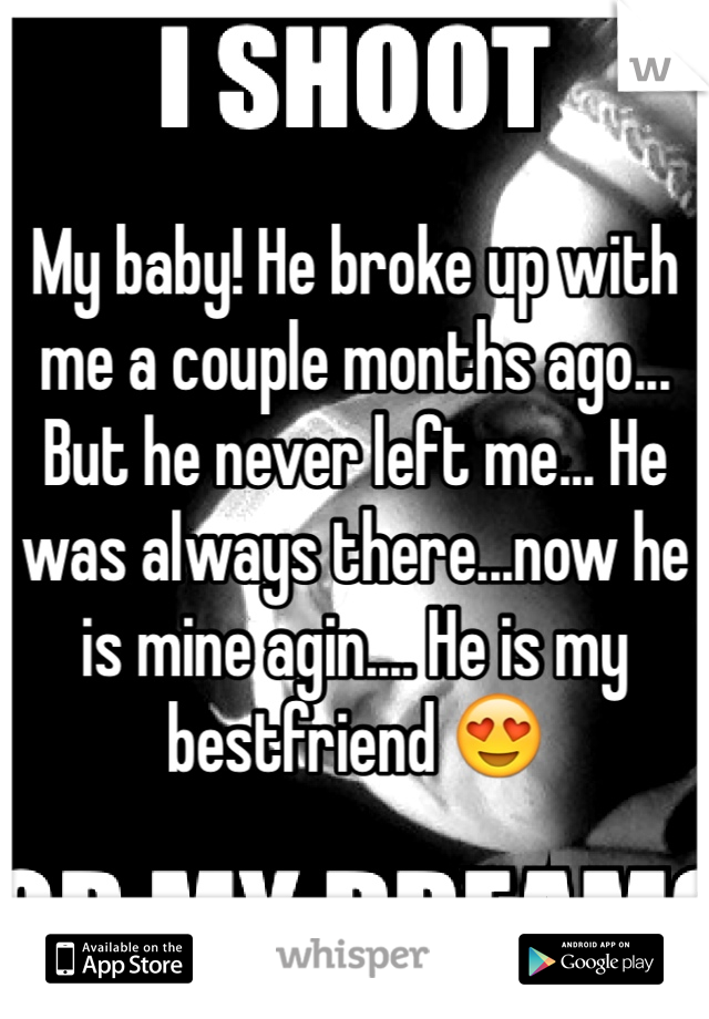 My baby! He broke up with me a couple months ago... But he never left me... He was always there...now he is mine agin.... He is my bestfriend 😍