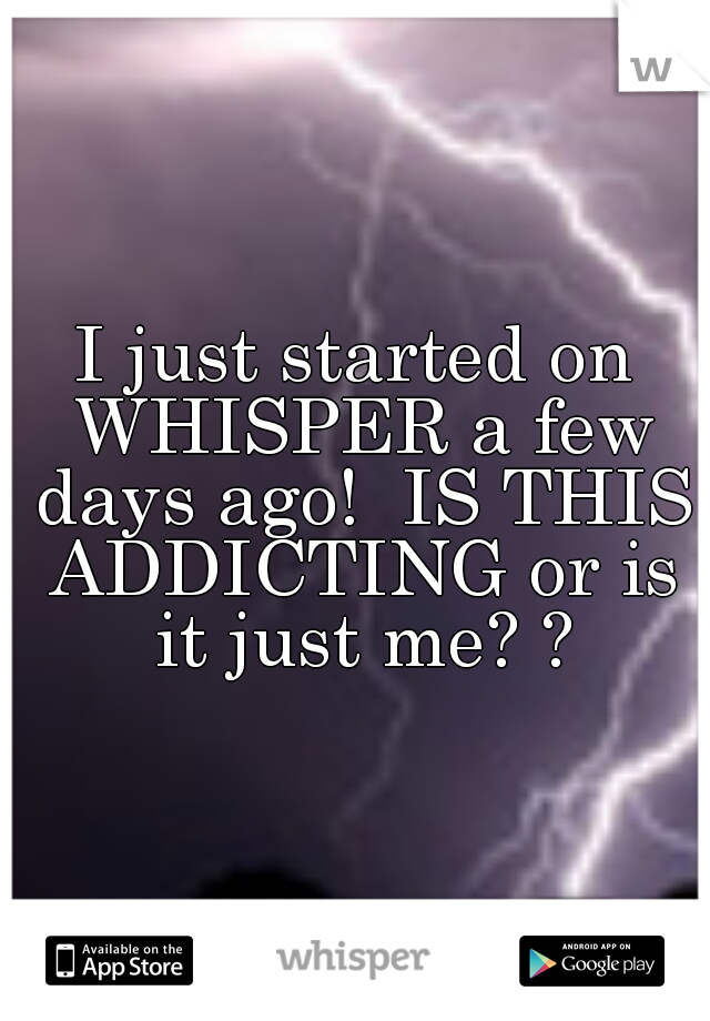 I just started on WHISPER a few days ago!  IS THIS ADDICTING or is it just me? ?