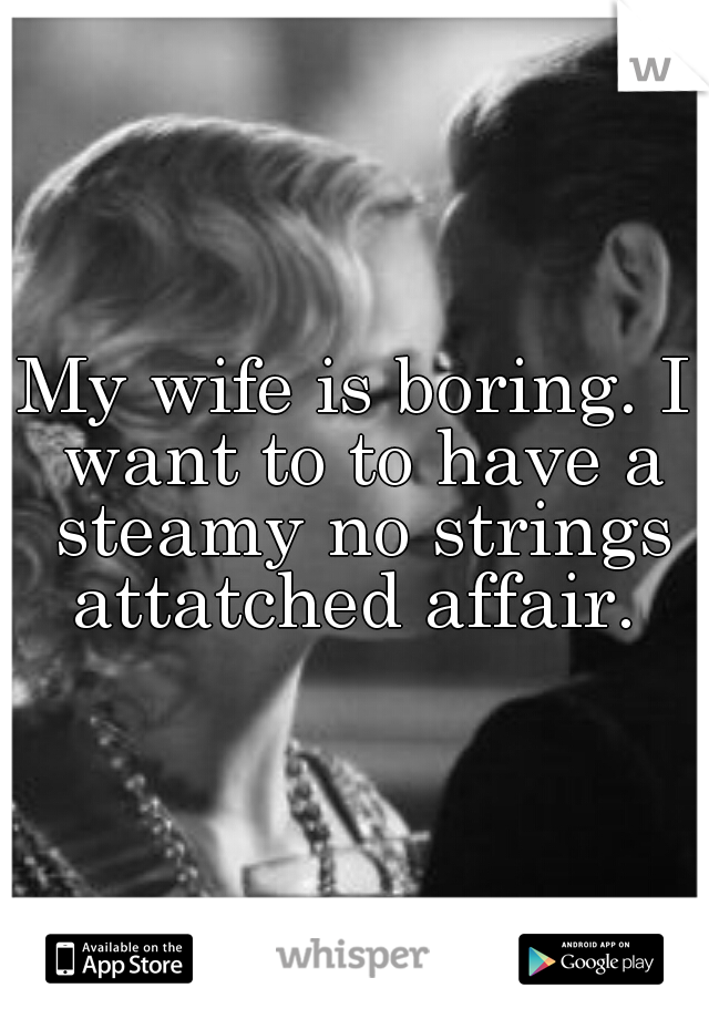 My wife is boring. I want to to have a steamy no strings attatched affair.