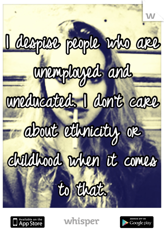 I despise people who are unemployed and uneducated. I don't care about ethnicity or childhood when it comes to that.