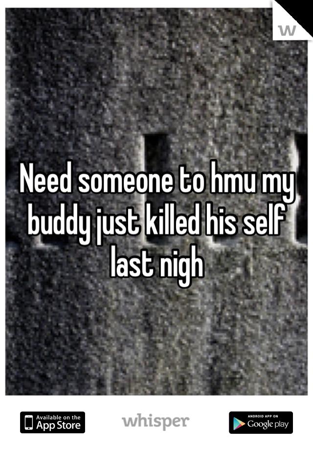 Need someone to hmu my buddy just killed his self last nigh