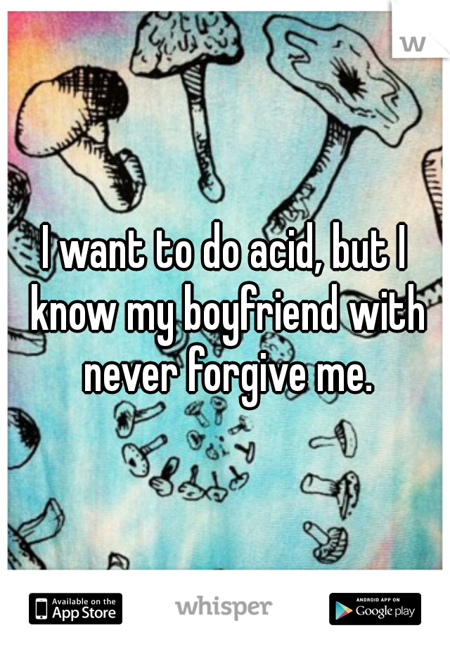 I want to do acid, but I know my boyfriend with never forgive me.