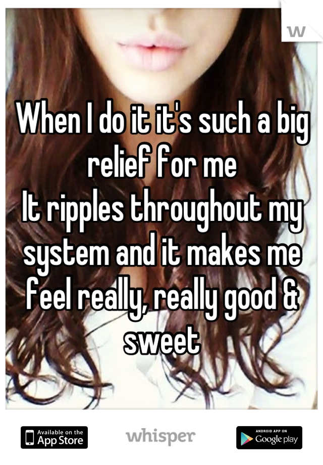 When I do it it's such a big relief for me It ripples throughout my system and it makes me feel really, really good & sweet