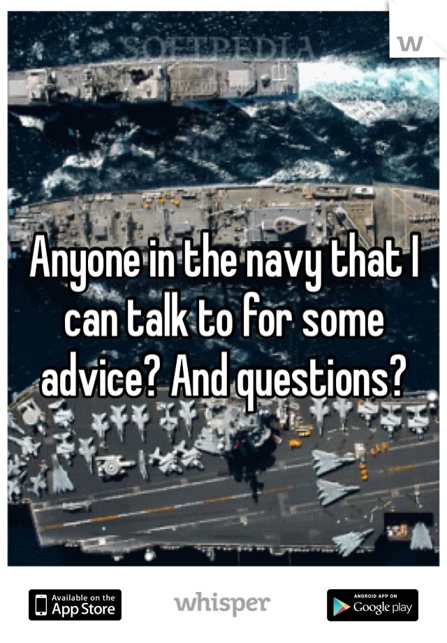 Anyone in the navy that I can talk to for some advice? And questions?