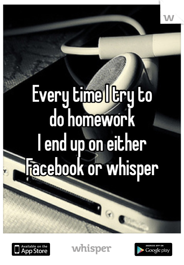 Every time I try to  do homework  I end up on either  Facebook or whisper