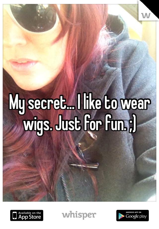 My secret... I like to wear wigs. Just for fun. ;)