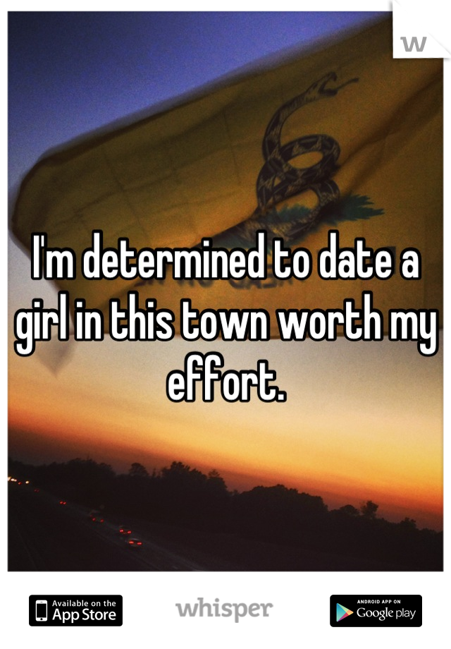 I'm determined to date a girl in this town worth my effort.