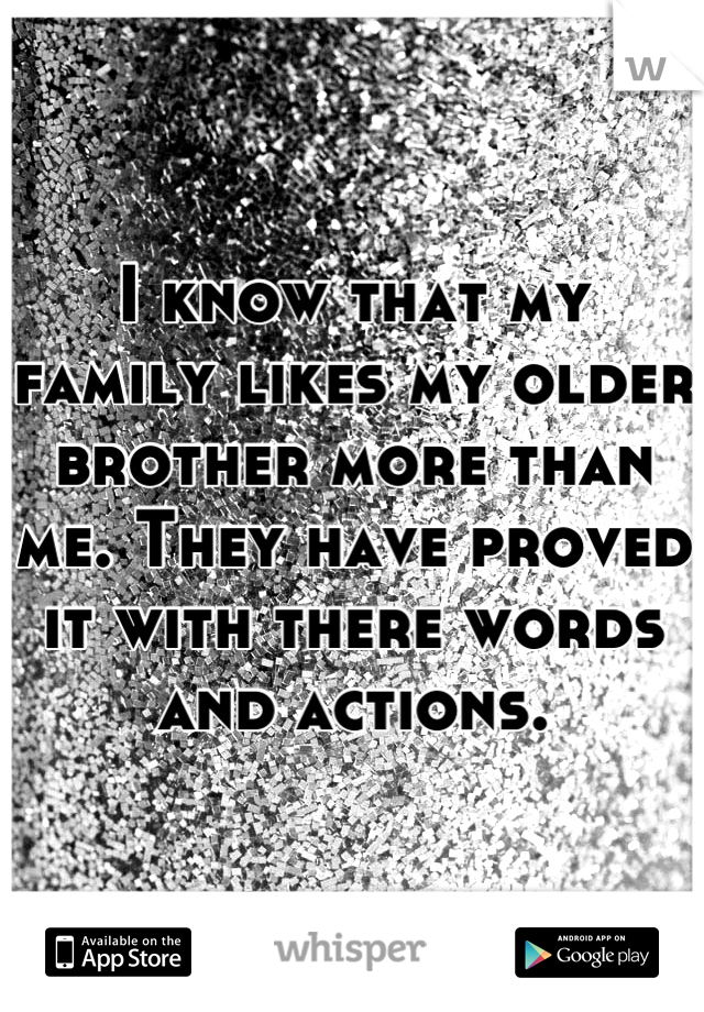 I know that my family likes my older brother more than me. They have proved it with there words and actions.