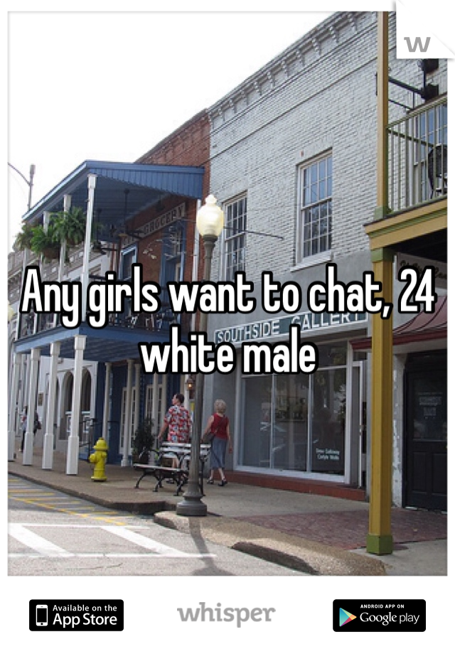 Any girls want to chat, 24 white male