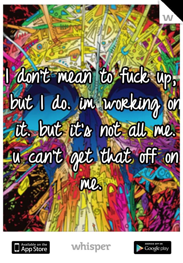 I don't mean to fuck up, but I do. im working on it. but it's not all me. u can't get that off on me.