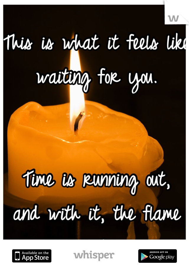This is what it feels like waiting for you.   Time is running out,  and with it, the flame will die...