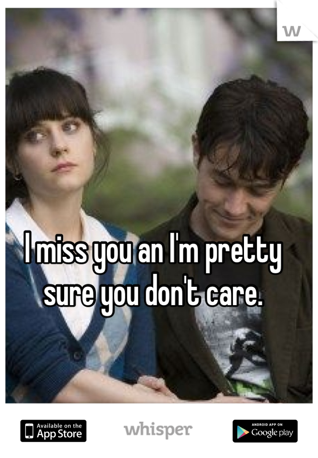 I miss you an I'm pretty sure you don't care.