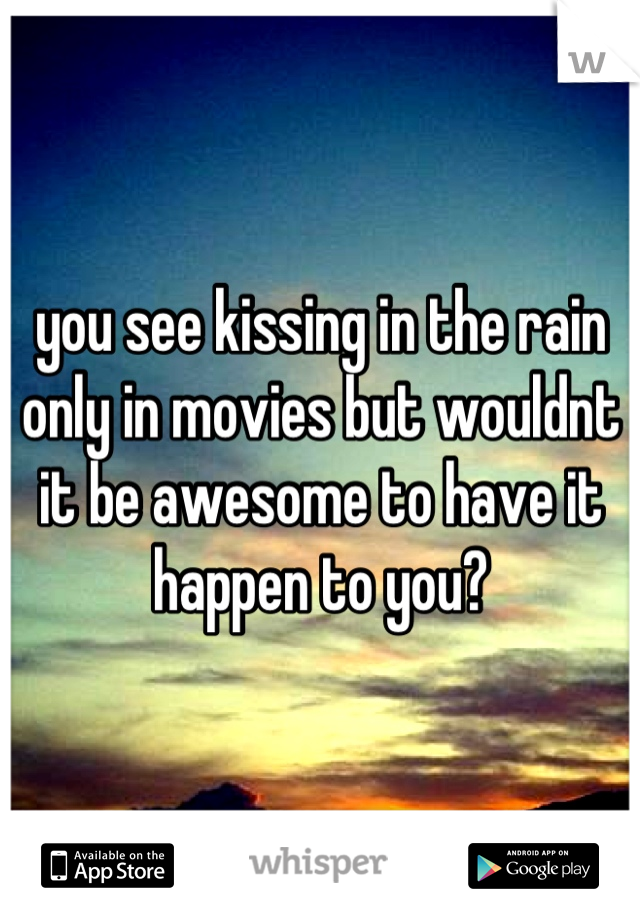 you see kissing in the rain only in movies but wouldnt it be awesome to have it happen to you?
