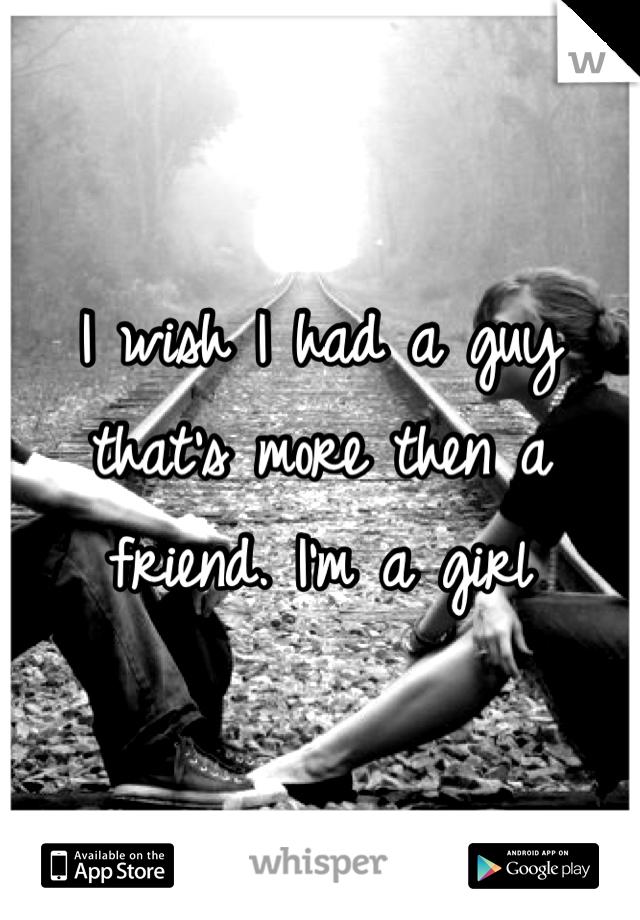 I wish I had a guy that's more then a friend. I'm a girl