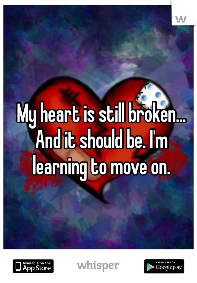 My heart is still broken... And it should be. I'm  learning to move on.