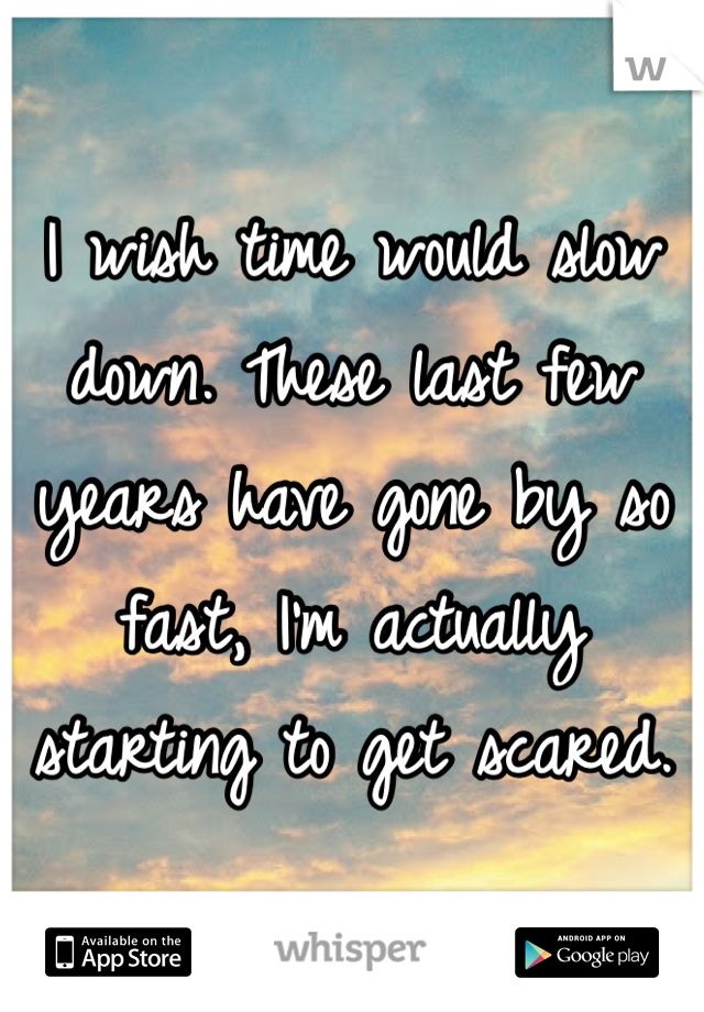 I wish time would slow down. These last few years have gone by so fast, I'm actually starting to get scared.