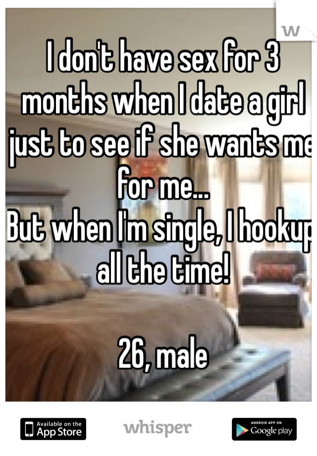 I don't have sex for 3 months when I date a girl just to see if she wants me for me... But when I'm single, I hookup all the time!  26, male