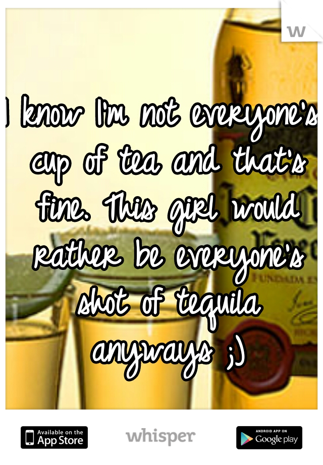 I know I'm not everyone's cup of tea and that's fine. This girl would rather be everyone's shot of tequila anyways ;)