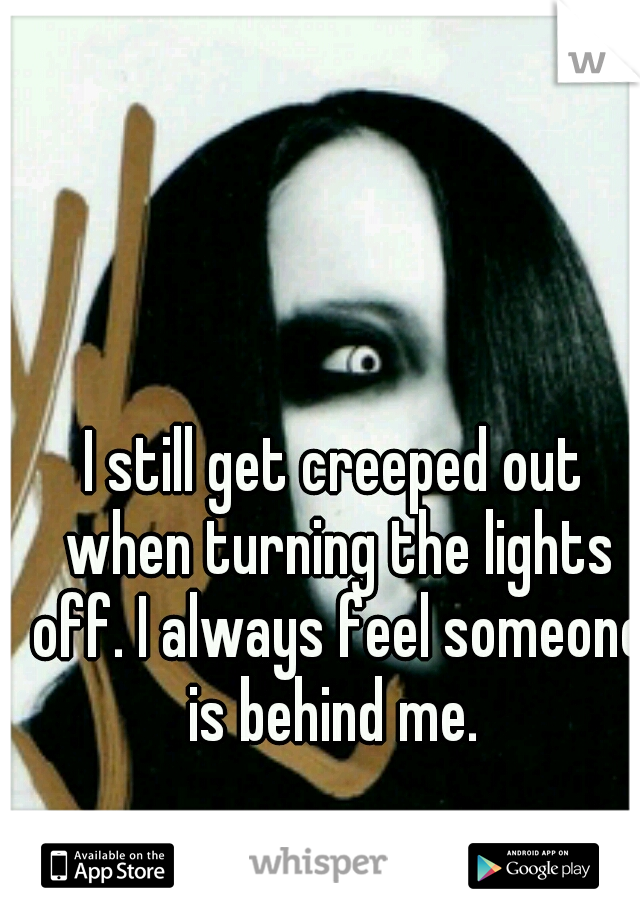 I still get creeped out when turning the lights off. I always feel someone is behind me.