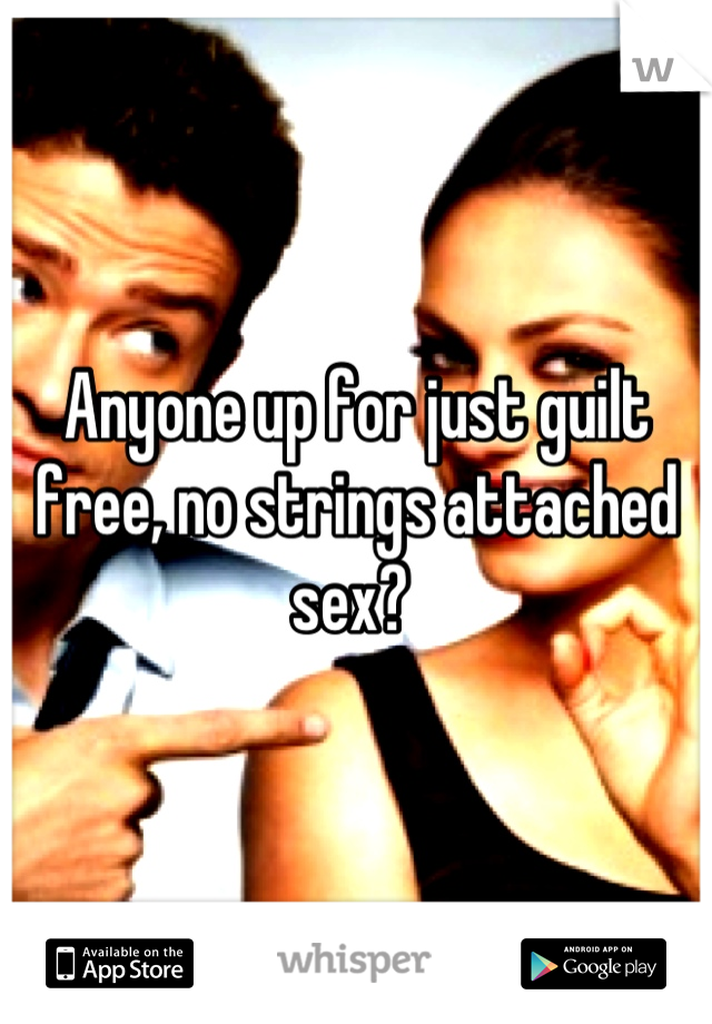Anyone up for just guilt free, no strings attached sex?