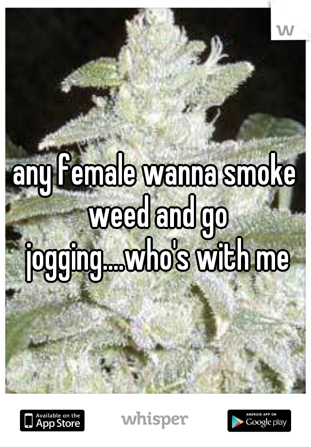 any female wanna smoke weed and go jogging....who's with me