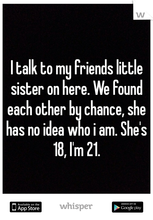 I talk to my friends little sister on here. We found each other by chance, she has no idea who i am. She's 18, I'm 21.