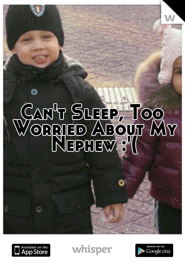 Can't Sleep, Too Worried About My Nephew :'(