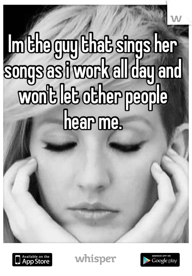 Im the guy that sings her songs as i work all day and won't let other people hear me.
