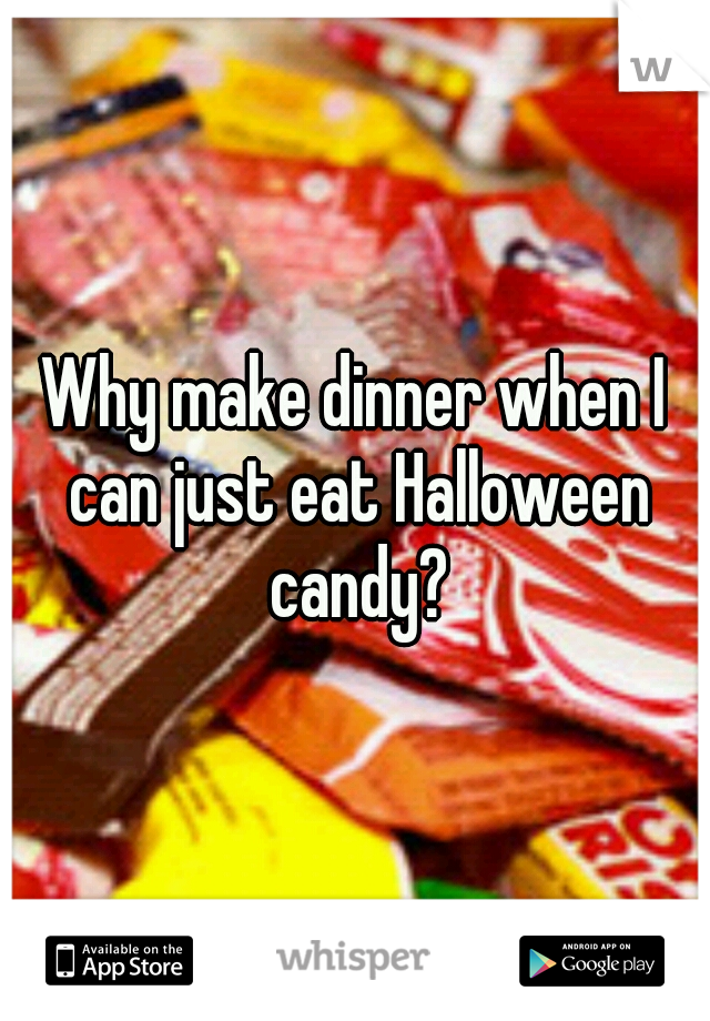 Why make dinner when I can just eat Halloween candy?