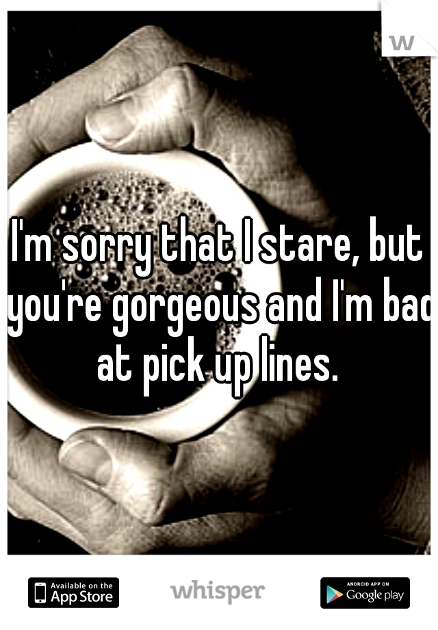 I'm sorry that I stare, but you're gorgeous and I'm bad at pick up lines.