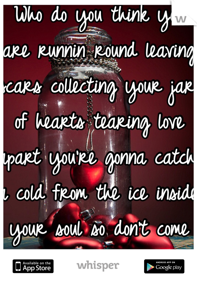 Who do you think you are runnin round leaving scars collecting your jar of hearts tearing love apart you're gonna catch a cold from the ice inside your soul so don't come back for me