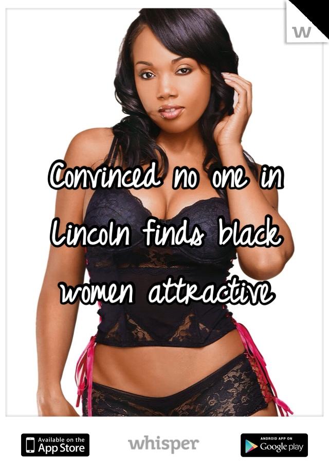 Convinced no one in Lincoln finds black women attractive